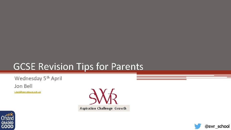 GCSE Revision Tips for Parents Wednesday 5 th April Jon Bell j. bell@swr. gloucs.