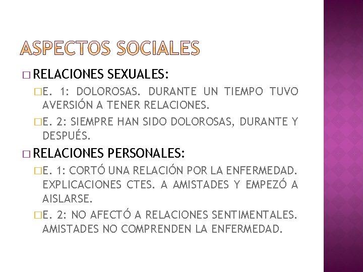 � RELACIONES SEXUALES: �E. 1: DOLOROSAS. DURANTE UN TIEMPO TUVO AVERSIÓN A TENER RELACIONES.