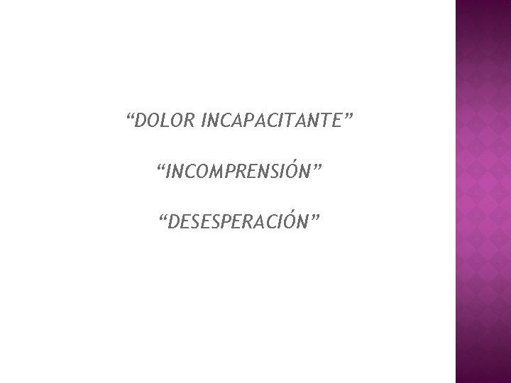 """DOLOR INCAPACITANTE"" ""INCOMPRENSIÓN"" ""DESESPERACIÓN"""