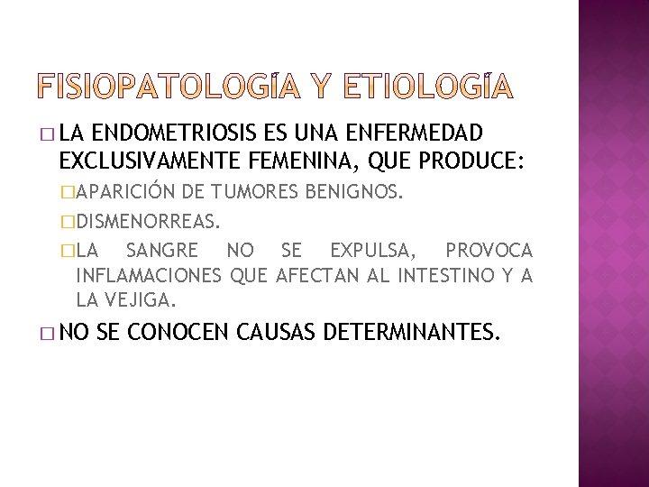 � LA ENDOMETRIOSIS ES UNA ENFERMEDAD EXCLUSIVAMENTE FEMENINA, QUE PRODUCE: �APARICIÓN DE TUMORES BENIGNOS.
