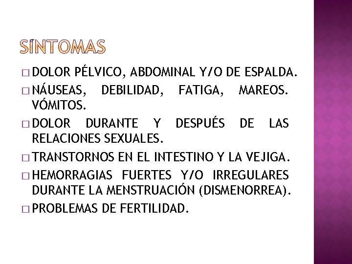 � DOLOR PÉLVICO, ABDOMINAL Y/O DE ESPALDA. � NÁUSEAS, DEBILIDAD, FATIGA, MAREOS. VÓMITOS. �