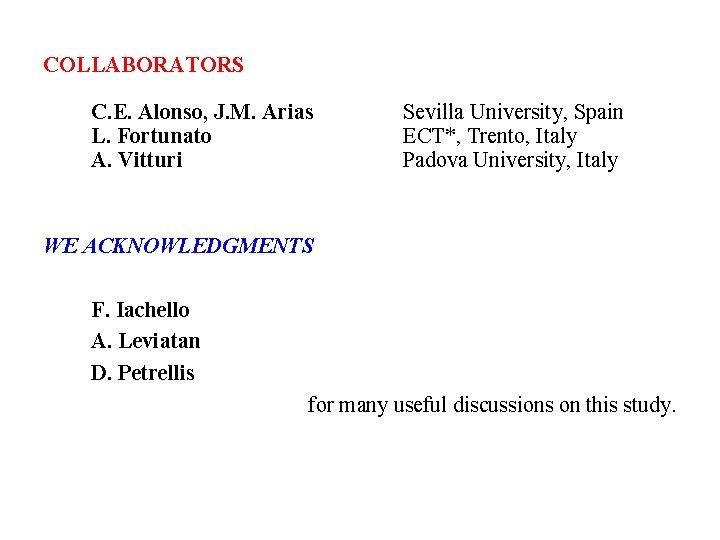 COLLABORATORS C. E. Alonso, J. M. Arias L. Fortunato A. Vitturi Sevilla University, Spain
