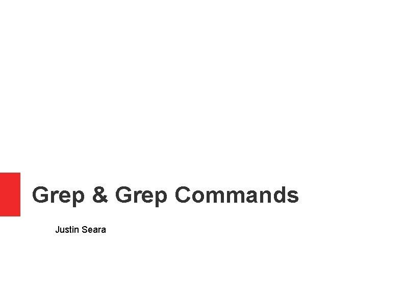 Grep & Grep Commands Justin Seara