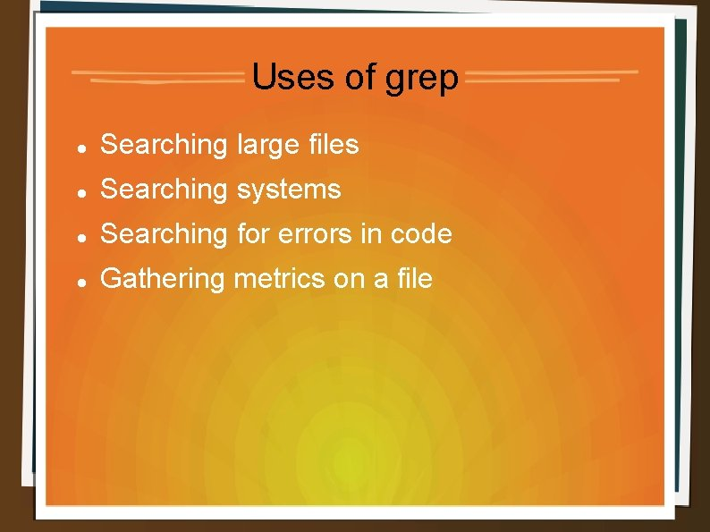 Uses of grep Searching large files Searching systems Searching for errors in code Gathering