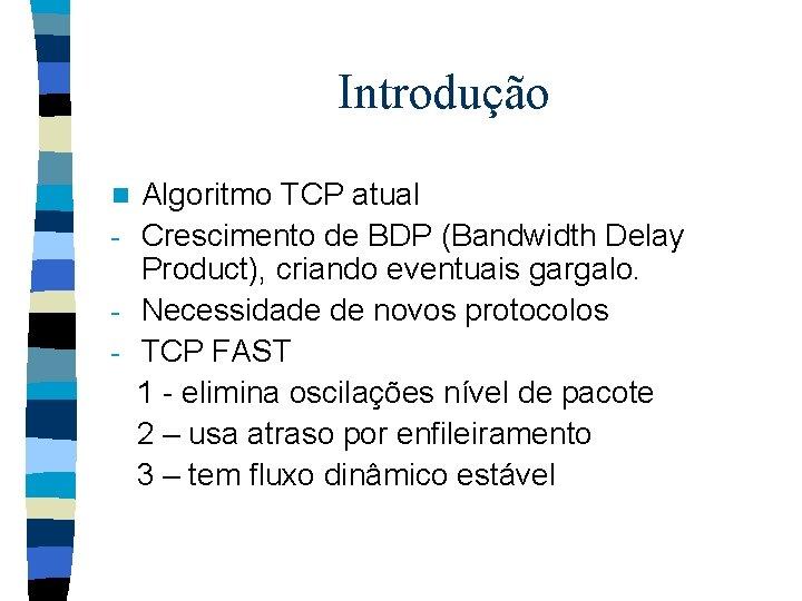 Introdução Algoritmo TCP atual - Crescimento de BDP (Bandwidth Delay Product), criando eventuais gargalo.