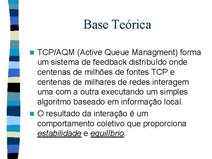 Base Teórica TCP/AQM (Active Queue Managment) forma um sistema de feedback distribuído onde centenas