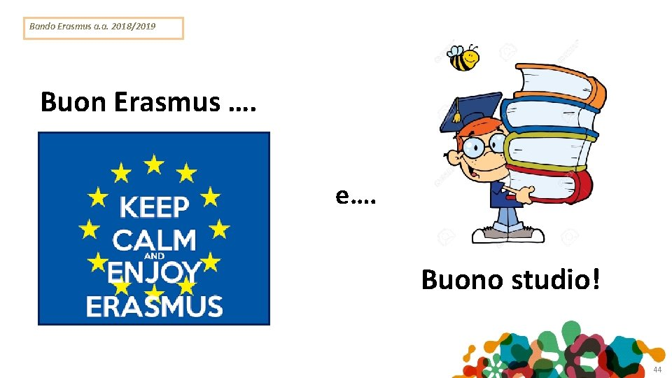 Bando Erasmus a. a. 2018/2019 Buon viaggio Buon Erasmus …. e…. Buono studio! 44