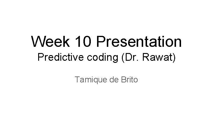 Week 10 Presentation Predictive coding (Dr. Rawat) Tamique de Brito