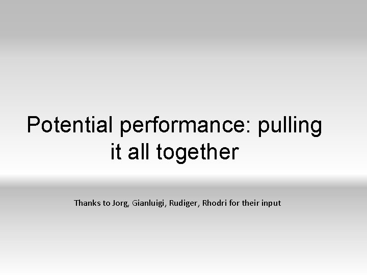 Potential performance: pulling it all together Thanks to Jorg, Gianluigi, Rudiger, Rhodri for their