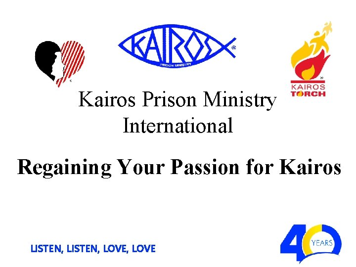 Kairos Prison Ministry International Regaining Your Passion for Kairos LISTEN, LOVE, LOVE