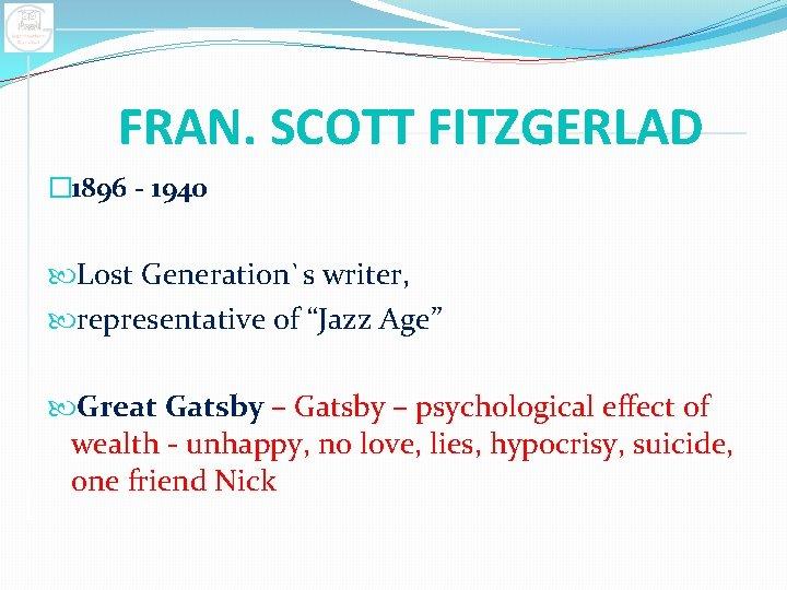 "FRAN. SCOTT FITZGERLAD � 1896 - 1940 Lost Generation`s writer, representative of ""Jazz Age"""