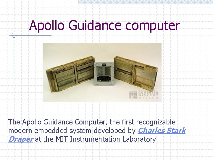 Apollo Guidance computer The Apollo Guidance Computer, the first recognizable modern embedded system developed