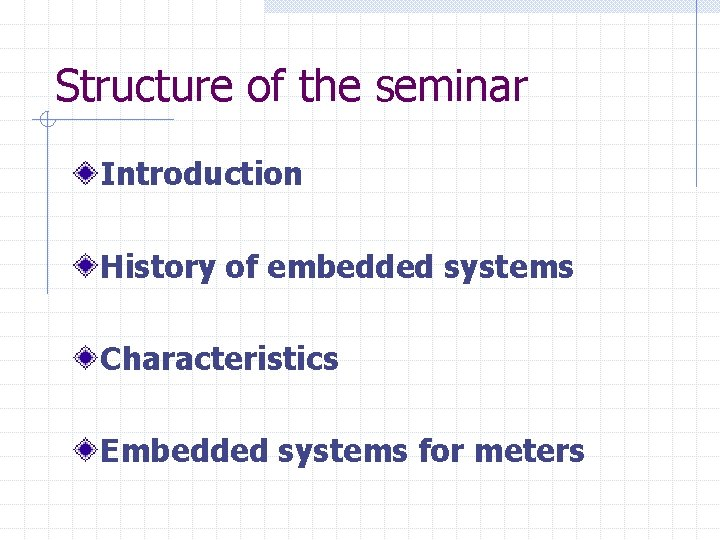 Structure of the seminar Introduction History of embedded systems Characteristics Embedded systems for meters