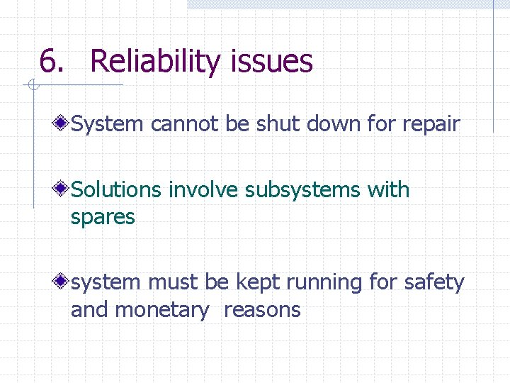 6. Reliability issues System cannot be shut down for repair Solutions involve subsystems with