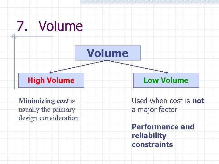 7. Volume High Volume Minimizing cost is usually the primary design consideration Low Volume