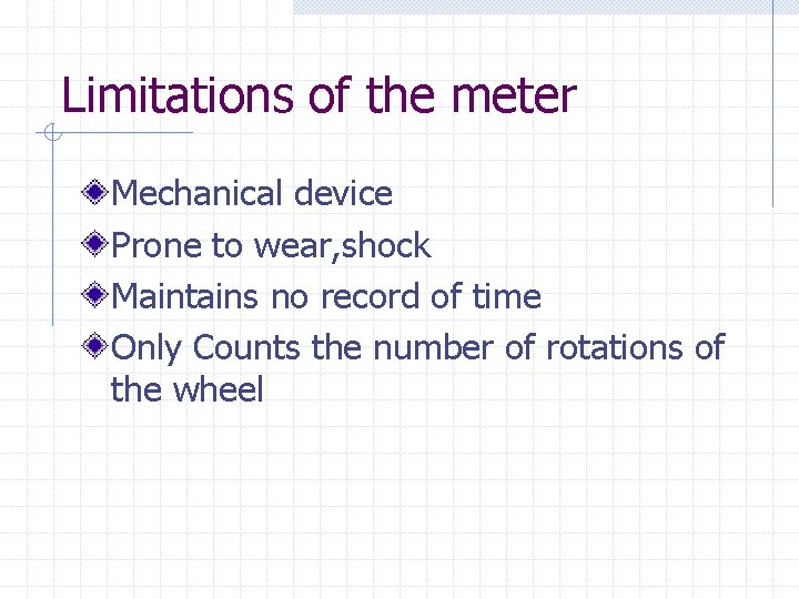 Limitations of the meter Mechanical device Prone to wear, shock Maintains no record of