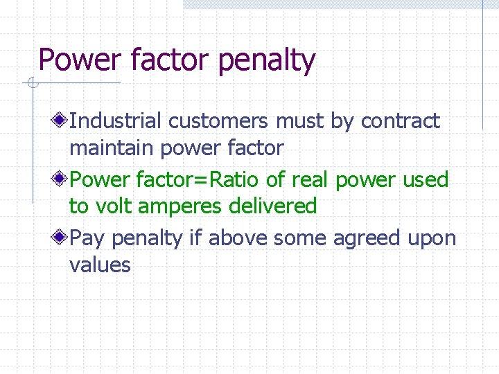 Power factor penalty Industrial customers must by contract maintain power factor Power factor=Ratio of