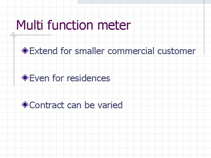 Multi function meter Extend for smaller commercial customer Even for residences Contract can be