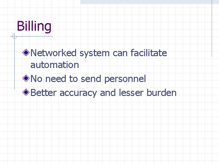 Billing Networked system can facilitate automation No need to send personnel Better accuracy and