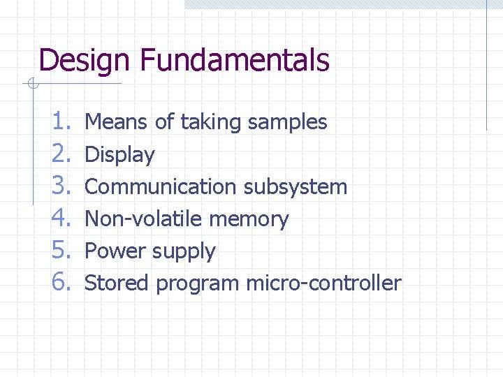 Design Fundamentals 1. 2. 3. 4. 5. 6. Means of taking samples Display Communication