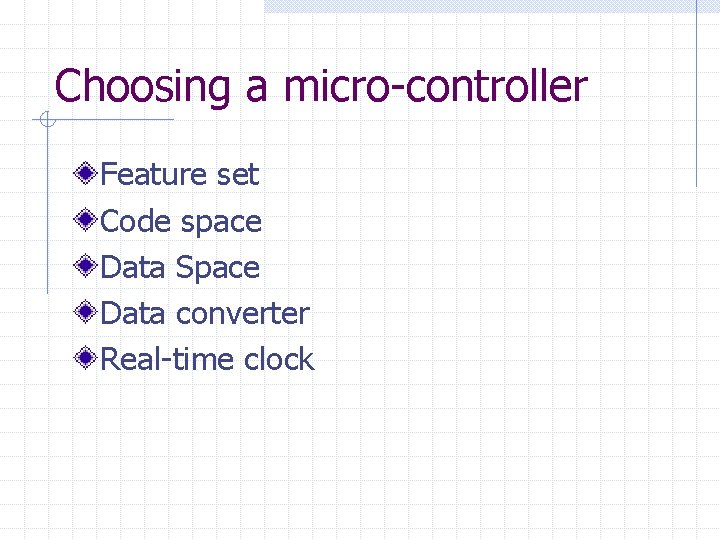 Choosing a micro-controller Feature set Code space Data Space Data converter Real-time clock