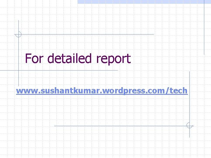 For detailed report www. sushantkumar. wordpress. com/tech