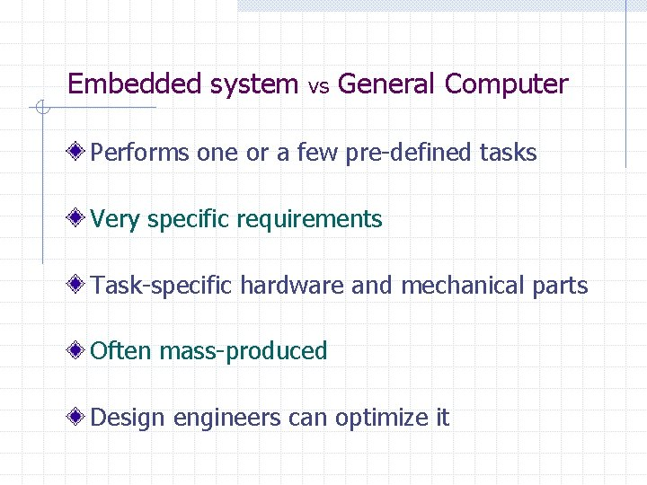 Embedded system vs General Computer Performs one or a few pre-defined tasks Very specific
