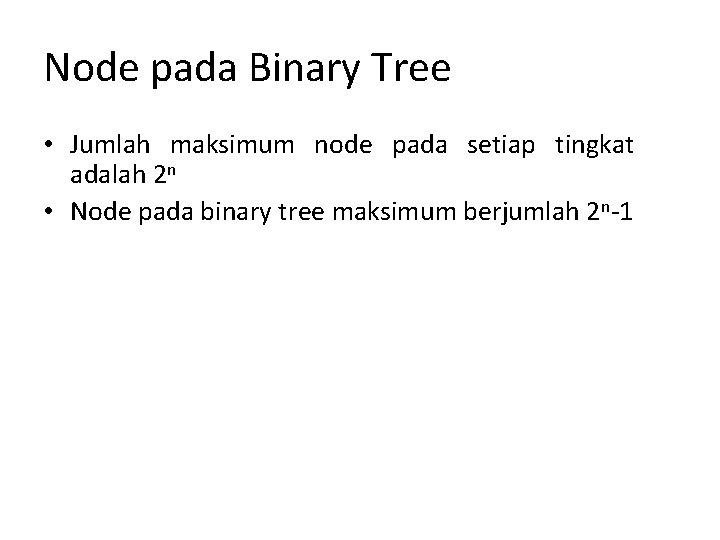 Node pada Binary Tree • Jumlah maksimum node pada setiap tingkat adalah 2 n