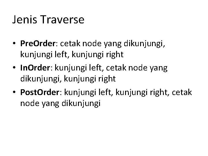 Jenis Traverse • Pre. Order: cetak node yang dikunjungi, kunjungi left, kunjungi right •