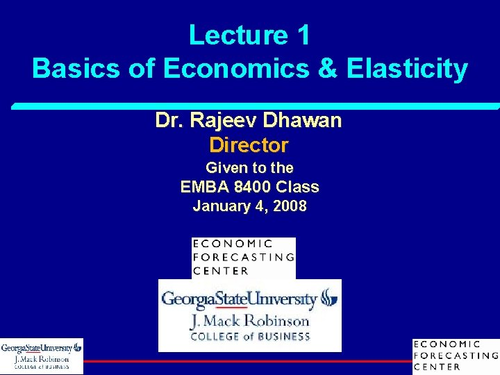 Lecture 1 Basics of Economics & Elasticity Dr. Rajeev Dhawan Director Given to the