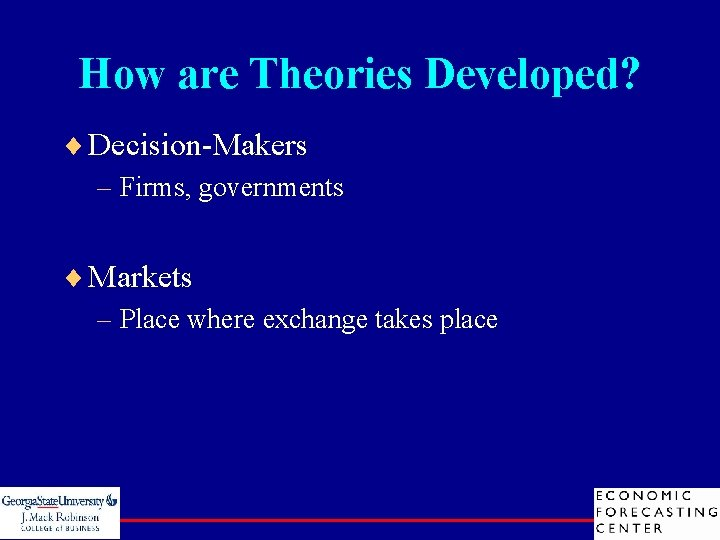How are Theories Developed? ¨ Decision-Makers – Firms, governments ¨ Markets – Place where