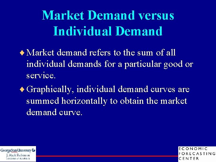 Market Demand versus Individual Demand ¨ Market demand refers to the sum of all