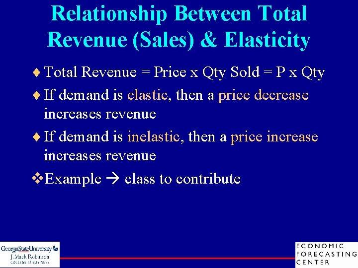 Relationship Between Total Revenue (Sales) & Elasticity ¨ Total Revenue = Price x Qty