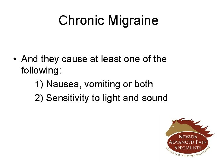 Chronic Migraine • And they cause at least one of the following: 1) Nausea,