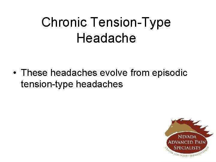 Chronic Tension-Type Headache • These headaches evolve from episodic tension-type headaches