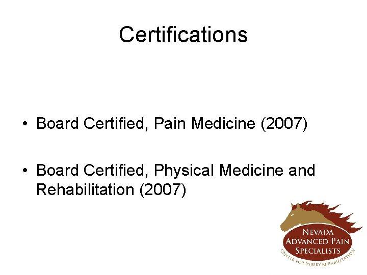 Certifications • Board Certified, Pain Medicine (2007) • Board Certified, Physical Medicine and Rehabilitation