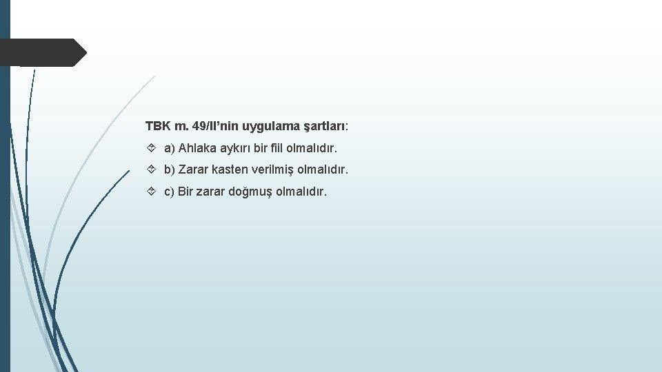 TBK m. 49/II'nin uygulama şartları: a) Ahlaka aykırı bir fiil olmalıdır. b) Zarar kasten