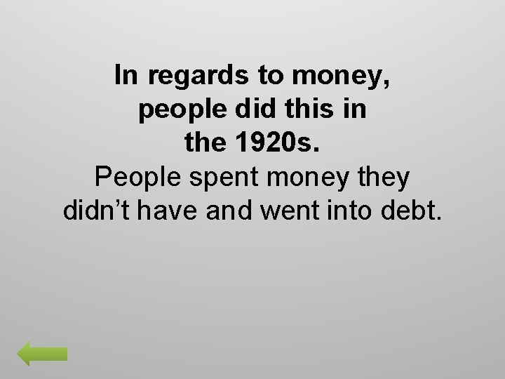 In regards to money, people did this in the 1920 s. People spent money