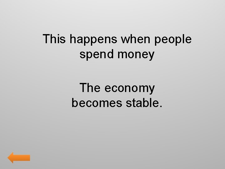 This happens when people spend money The economy becomes stable.