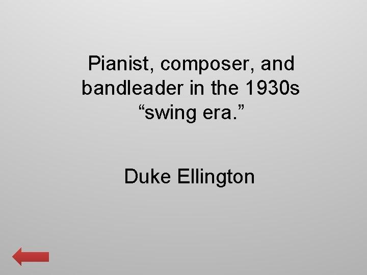 "Pianist, composer, and bandleader in the 1930 s ""swing era. "" Duke Ellington"