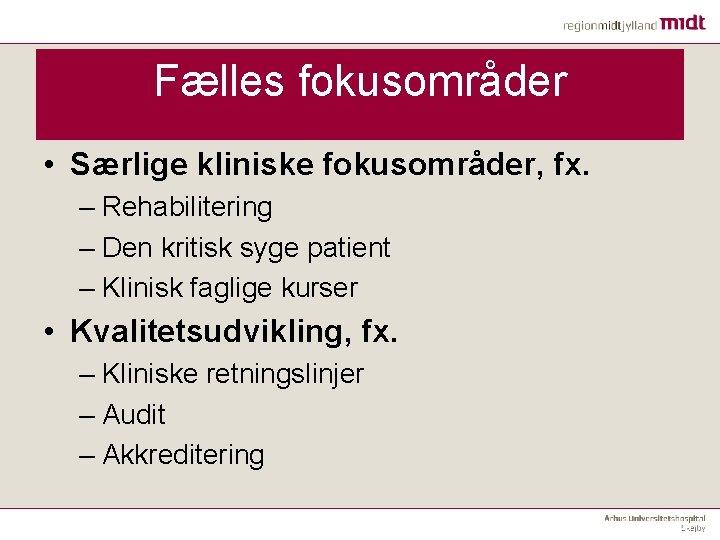 Fælles fokusområder • Særlige kliniske fokusområder, fx. – Rehabilitering – Den kritisk syge patient