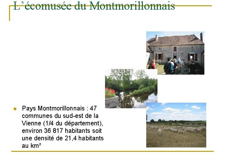 L'écomusée du Montmorillonnais n Pays Montmorillonnais : 47 communes du sud-est de la Vienne