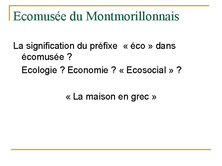 Ecomusée du Montmorillonnais La signification du préfixe « éco » dans écomusée ? Ecologie