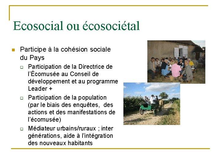 Ecosocial ou écosociétal n Participe à la cohésion sociale du Pays q q q