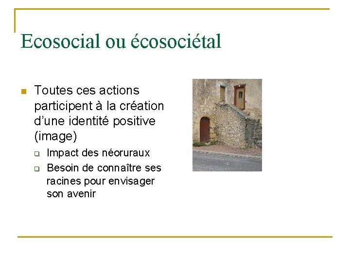 Ecosocial ou écosociétal n Toutes ces actions participent à la création d'une identité positive