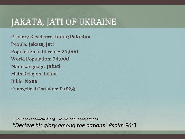 JAKATA, JATI OF UKRAINE Primary Residence: India; Pakistan People: Jakata, Jati Population in Ukraine: