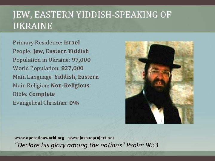 JEW, EASTERN YIDDISH-SPEAKING OF UKRAINE Primary Residence: Israel People: Jew, Eastern Yiddish Population in