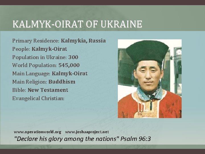 KALMYK-OIRAT OF UKRAINE Primary Residence: Kalmykia, Russia People: Kalmyk-Oirat Population in Ukraine: 300 World
