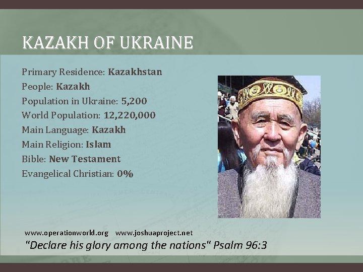 KAZAKH OF UKRAINE Primary Residence: Kazakhstan People: Kazakh Population in Ukraine: 5, 200 World