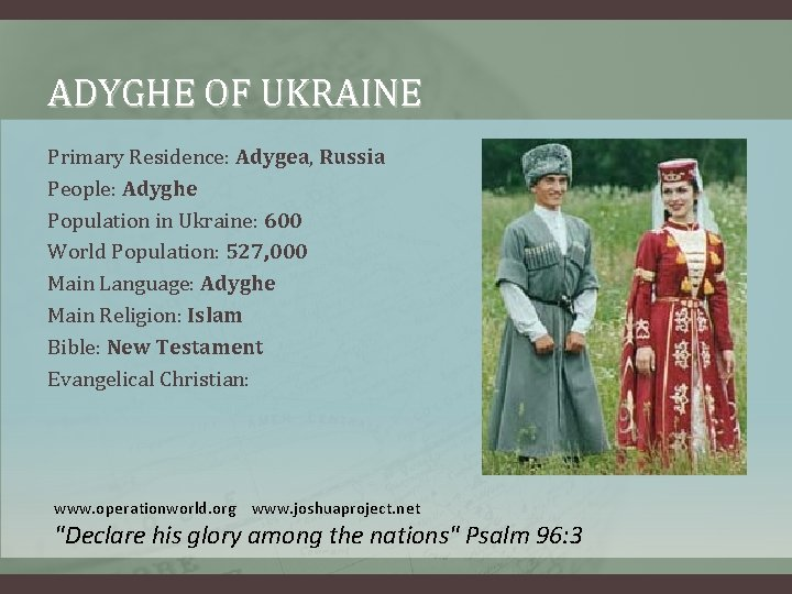 ADYGHE OF UKRAINE Primary Residence: Adygea, Russia People: Adyghe Population in Ukraine: 600 World
